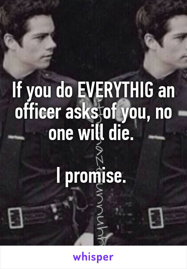 If you do EVERYTHIG an officer asks of you, no one will die.   I promise.