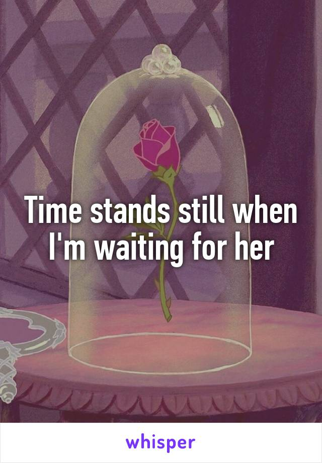 Time stands still when I'm waiting for her