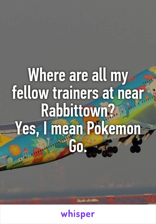 Where are all my fellow trainers at near Rabbittown? Yes, I mean Pokemon Go.