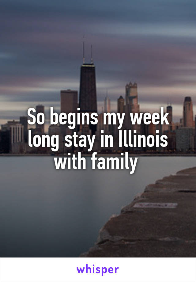 So begins my week long stay in Illinois with family