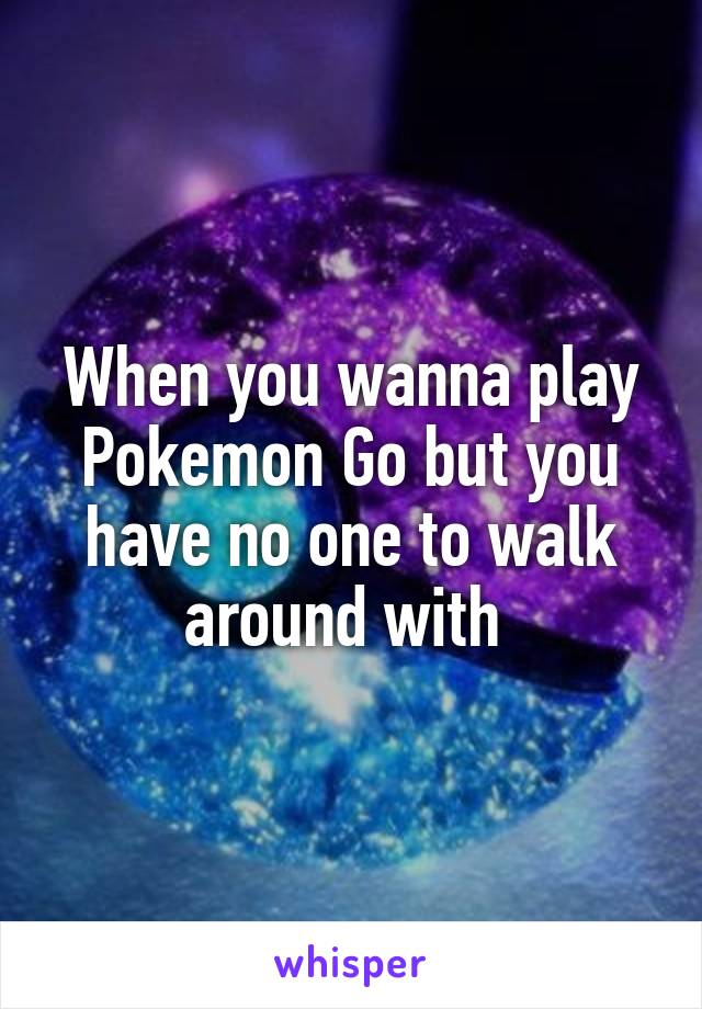 When you wanna play Pokemon Go but you have no one to walk around with