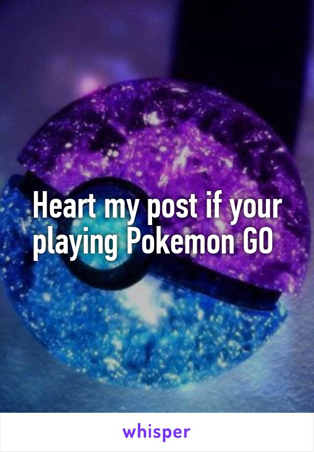 Heart my post if your playing Pokemon GO