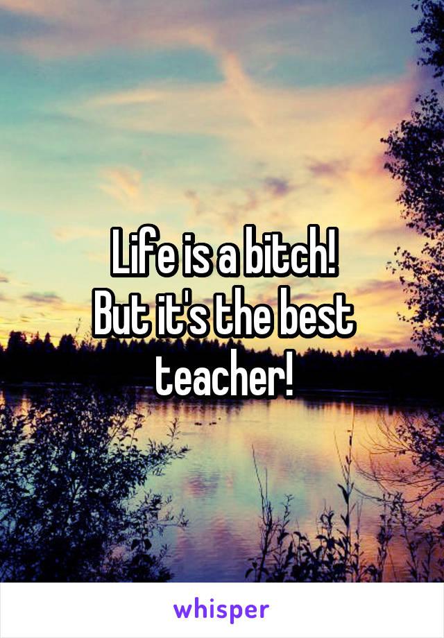Life is a bitch! But it's the best teacher!