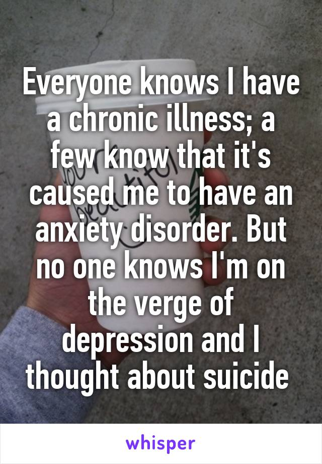 Everyone knows I have a chronic illness; a few know that it's caused me to have an anxiety disorder. But no one knows I'm on the verge of depression and I thought about suicide