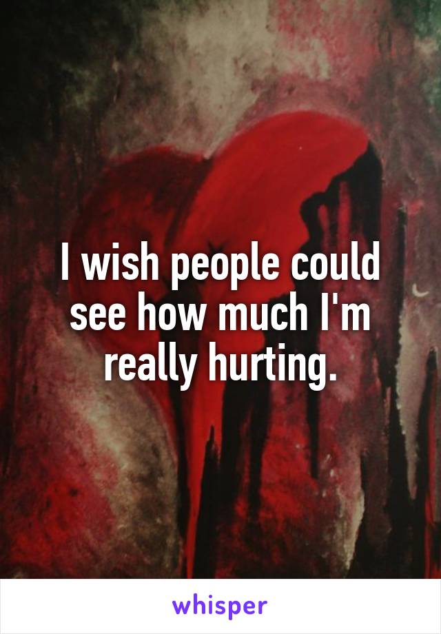I wish people could see how much I'm really hurting.