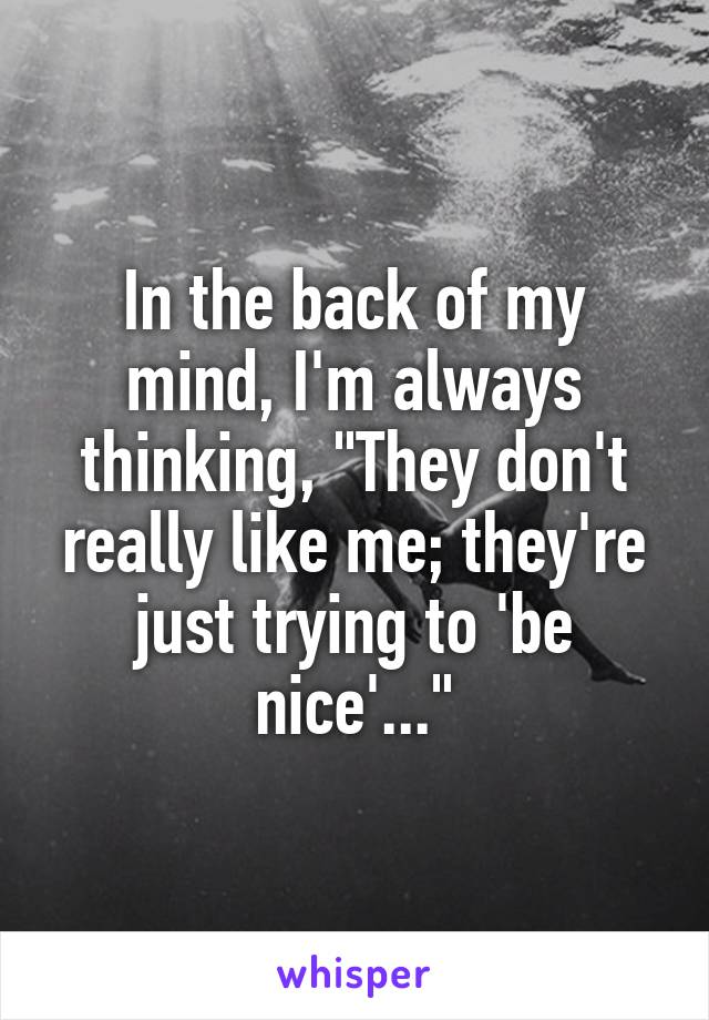 "In the back of my mind, I'm always thinking, ""They don't really like me; they're just trying to 'be nice'..."""