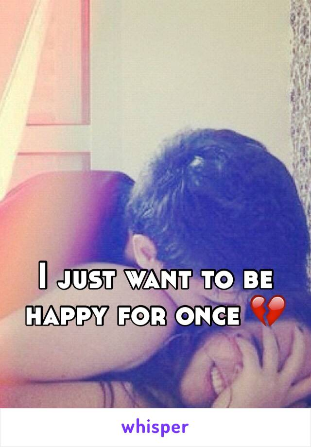 I just want to be happy for once 💔