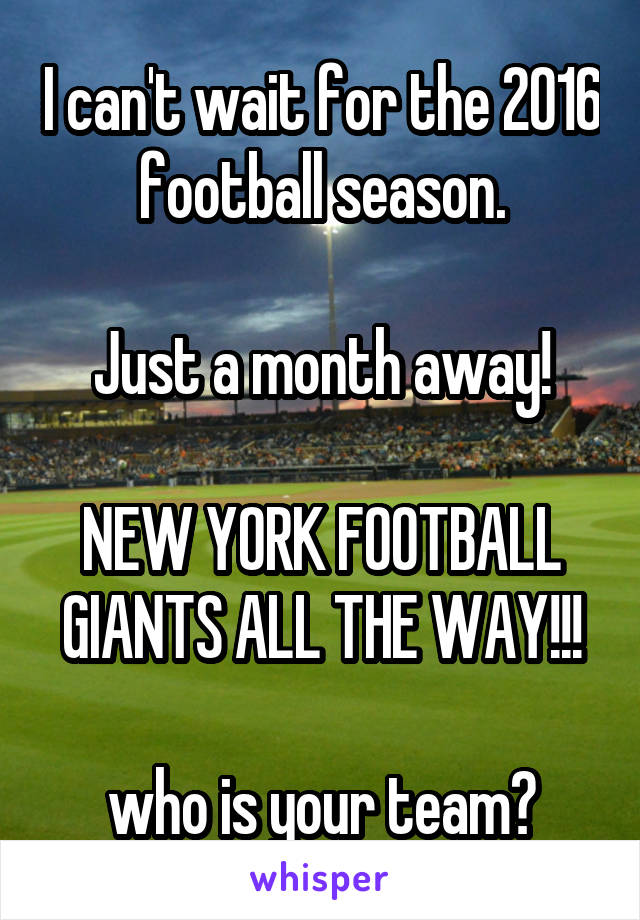 I can't wait for the 2016 football season.  Just a month away!  NEW YORK FOOTBALL GIANTS ALL THE WAY!!!  who is your team?