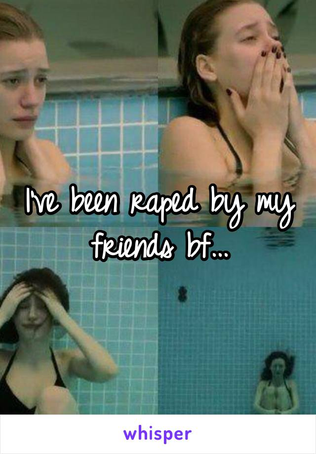 I've been raped by my friends bf...