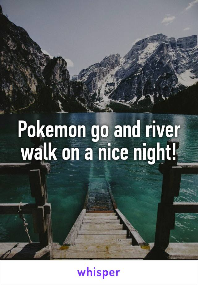Pokemon go and river walk on a nice night!