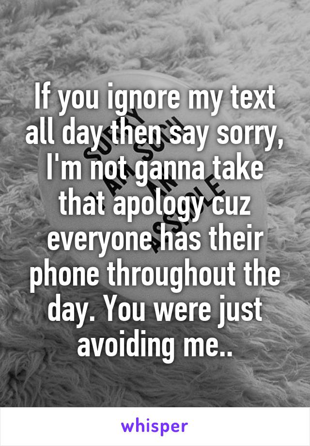 If you ignore my text all day then say sorry, I'm not ganna take that apology cuz everyone has their phone throughout the day. You were just avoiding me..