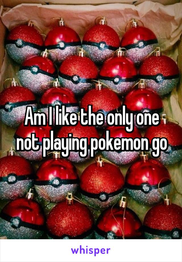 Am I like the only one not playing pokemon go