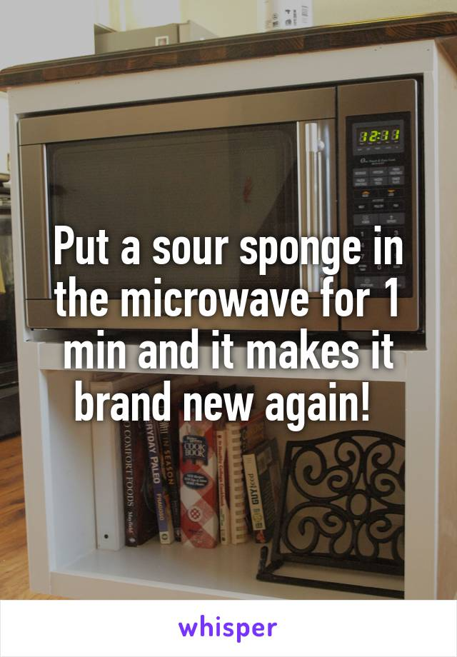 Put a sour sponge in the microwave for 1 min and it makes it brand new again!