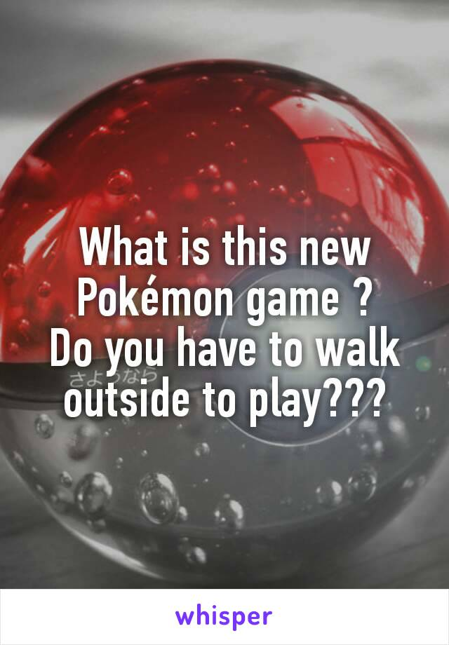 What is this new Pokémon game ? Do you have to walk outside to play???