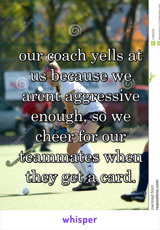 our coach yells at us because we arent aggressive enough, so we cheer for our teammates when they get a card.