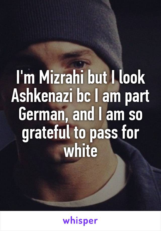 I'm Mizrahi but I look Ashkenazi bc I am part German, and I am so grateful to pass for white