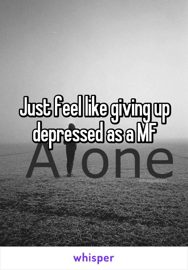 Just feel like giving up depressed as a MF