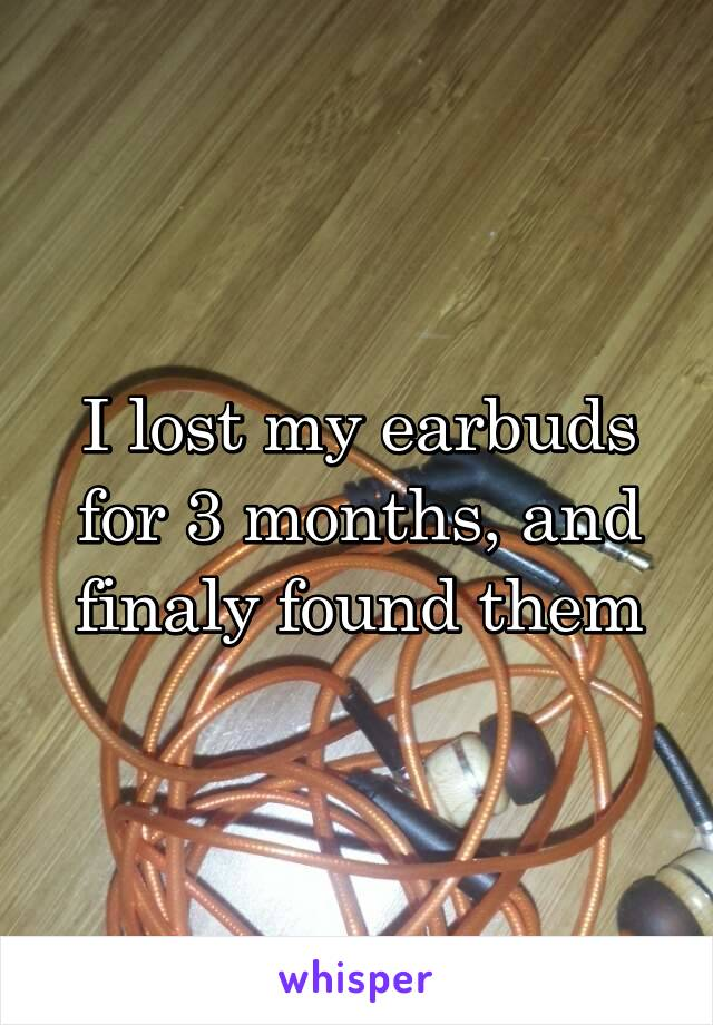 I lost my earbuds for 3 months, and finaly found them