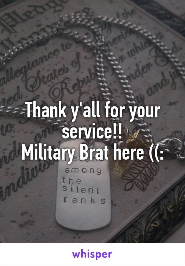 Thank y'all for your service!! Military Brat here ((: