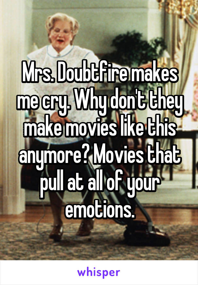 Mrs. Doubtfire makes me cry. Why don't they make movies like this anymore? Movies that pull at all of your emotions.