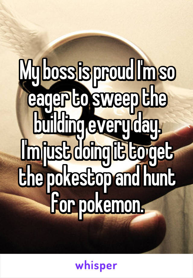 My boss is proud I'm so eager to sweep the building every day. I'm just doing it to get the pokestop and hunt for pokemon.
