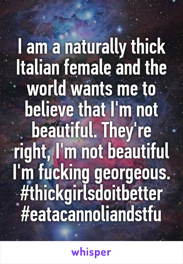 I am a naturally thick Italian female and the world wants me to believe that I'm not beautiful. They're right, I'm not beautiful I'm fucking georgeous. #thickgirlsdoitbetter #eatacannoliandstfu