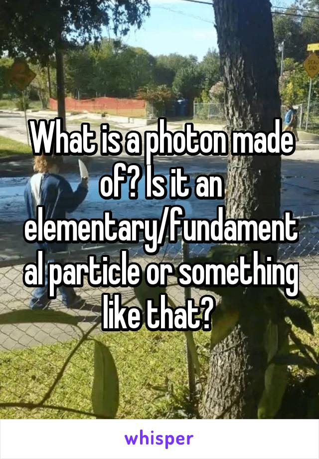 What is a photon made of? Is it an elementary/fundamental particle or something like that?