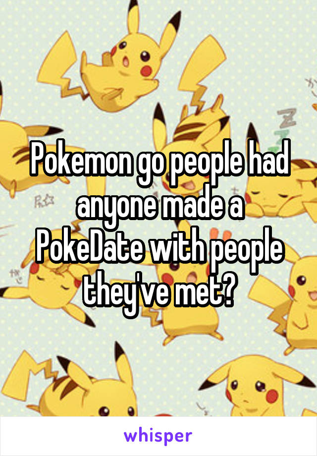 Pokemon go people had anyone made a PokeDate with people they've met?