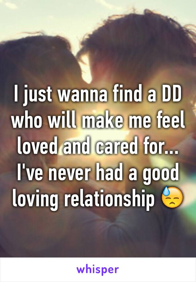 I just wanna find a DD who will make me feel loved and cared for... I've never had a good loving relationship 😓
