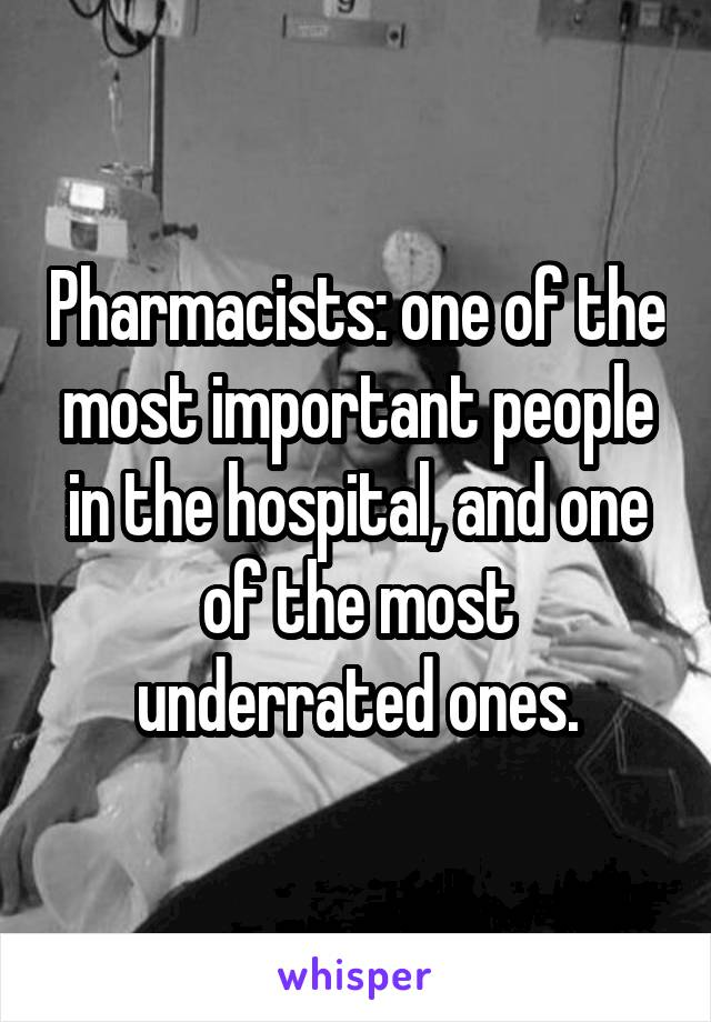 Pharmacists: one of the most important people in the hospital, and one of the most underrated ones.