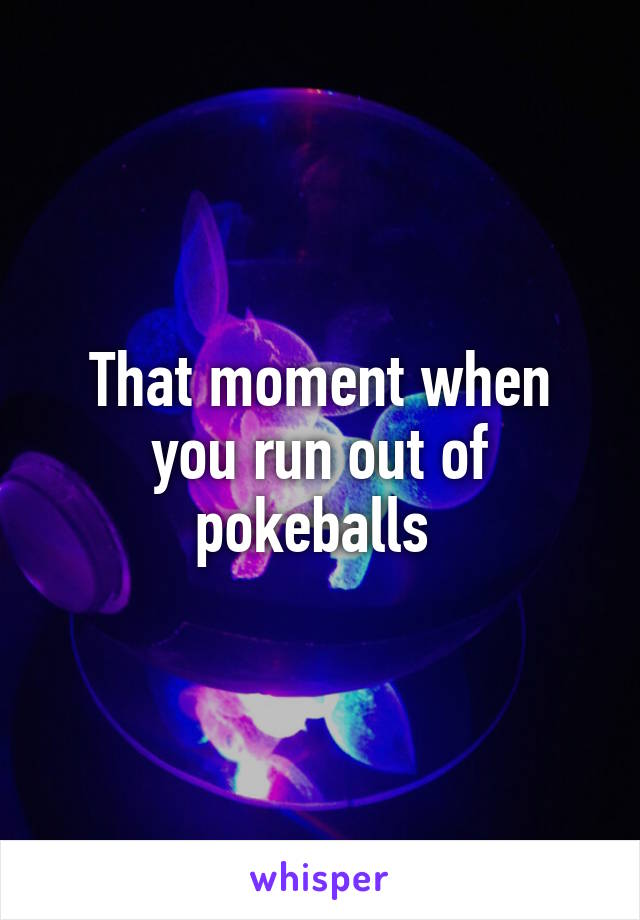That moment when you run out of pokeballs