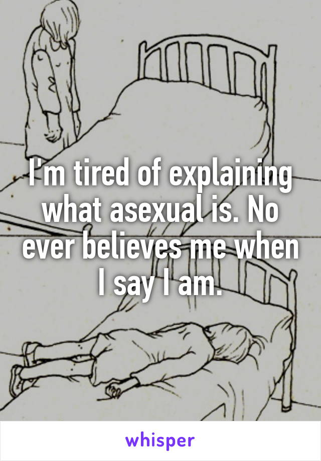 I'm tired of explaining what asexual is. No ever believes me when I say I am.