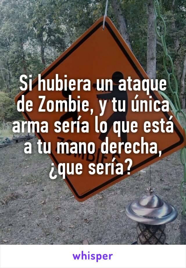 Si hubiera un ataque de Zombie, y tu única arma sería lo que está a tu mano derecha, ¿que sería?
