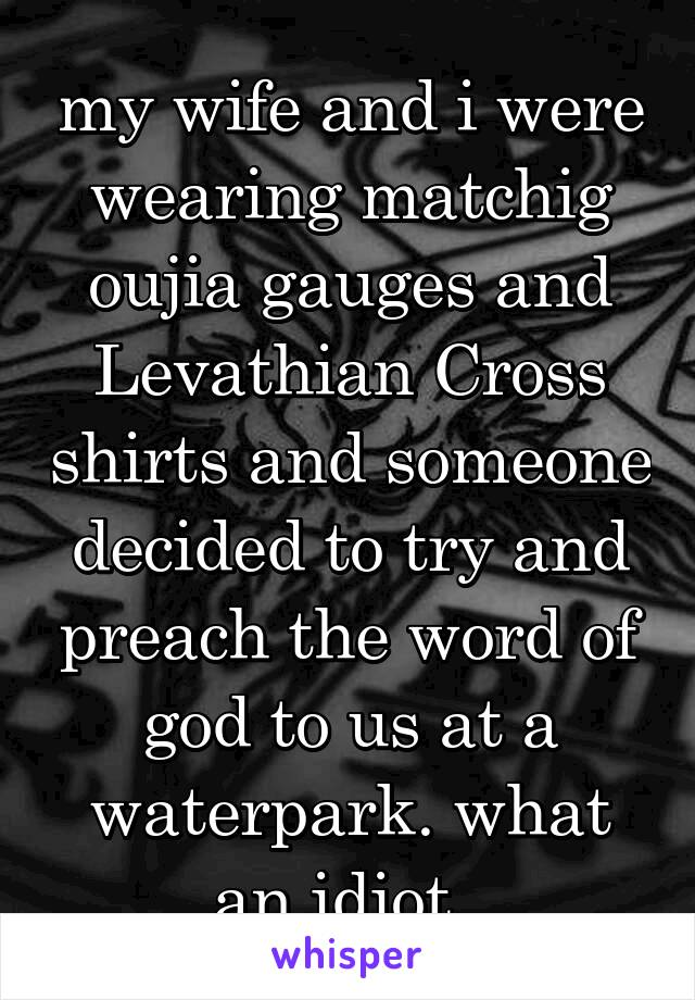 my wife and i were wearing matchig oujia gauges and Levathian Cross shirts and someone decided to try and preach the word of god to us at a waterpark. what an idiot.