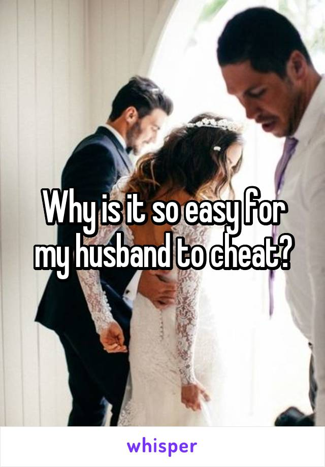 Why is it so easy for my husband to cheat?