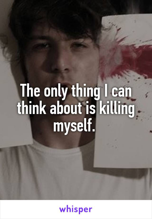 The only thing I can think about is killing myself.
