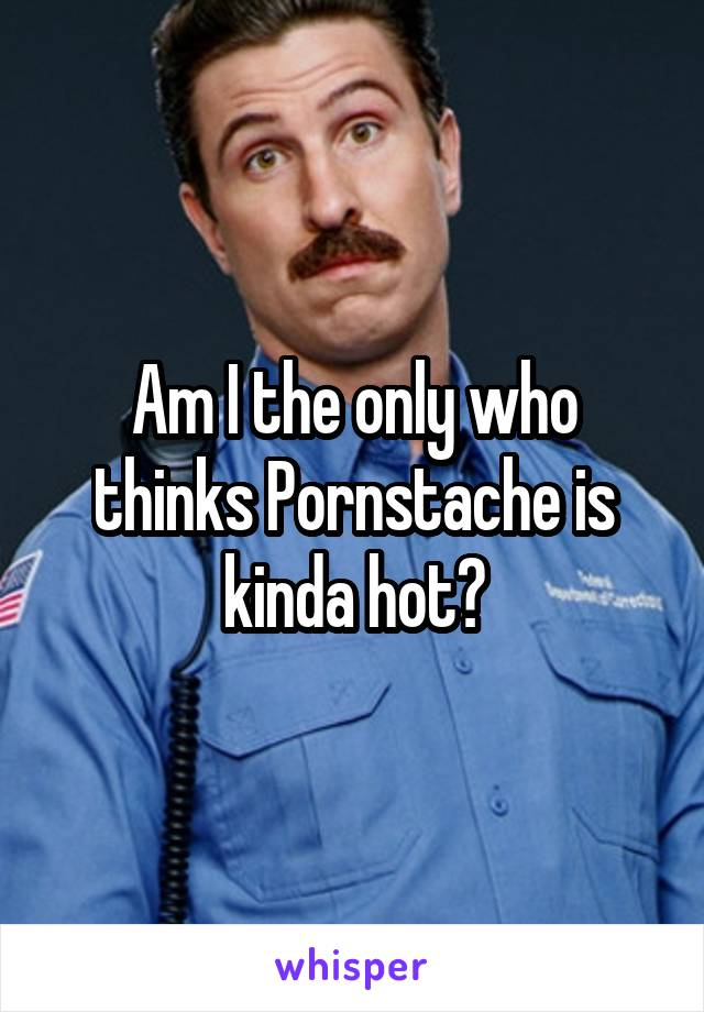 Am I the only who thinks Pornstache is kinda hot?