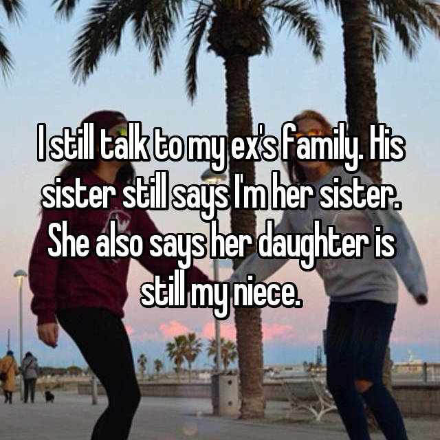 I still talk to my ex's family. His sister still says I'm her sister. She also says her daughter is still my niece.