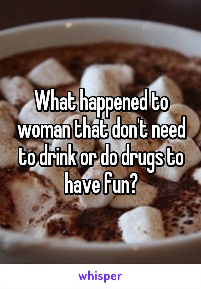 What happened to woman that don't need to drink or do drugs to have fun?