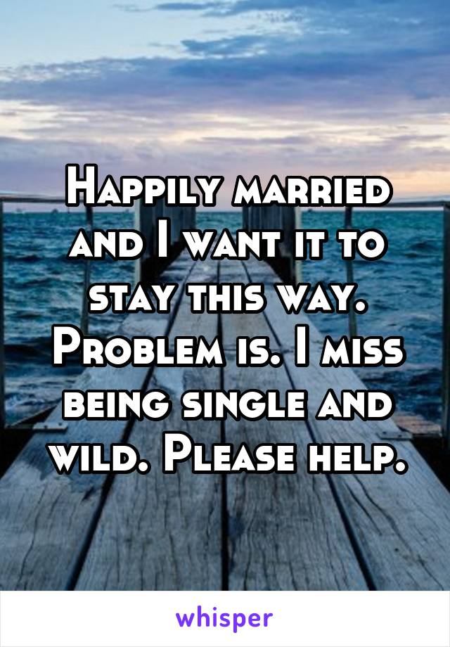 Happily married and I want it to stay this way. Problem is. I miss being single and wild. Please help.