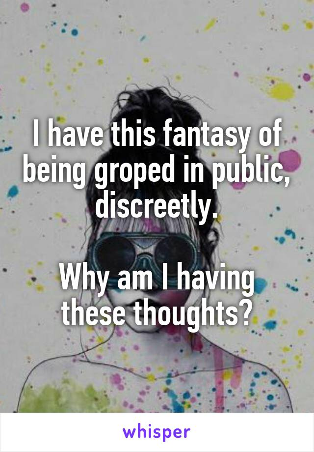 I have this fantasy of being groped in public, discreetly.  Why am I having these thoughts?