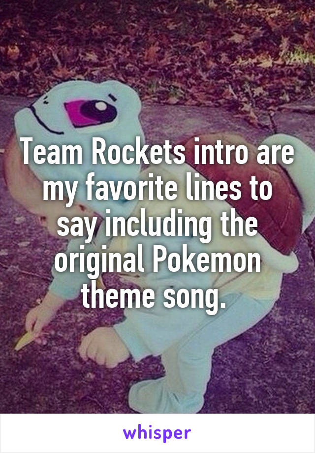 Team Rockets intro are my favorite lines to say including the original Pokemon theme song.