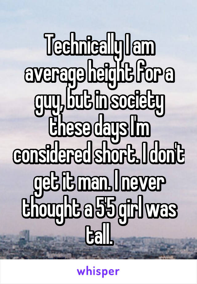 Technically I am average height for a guy, but in society these days I'm considered short. I don't get it man. I never thought a 5'5 girl was tall.