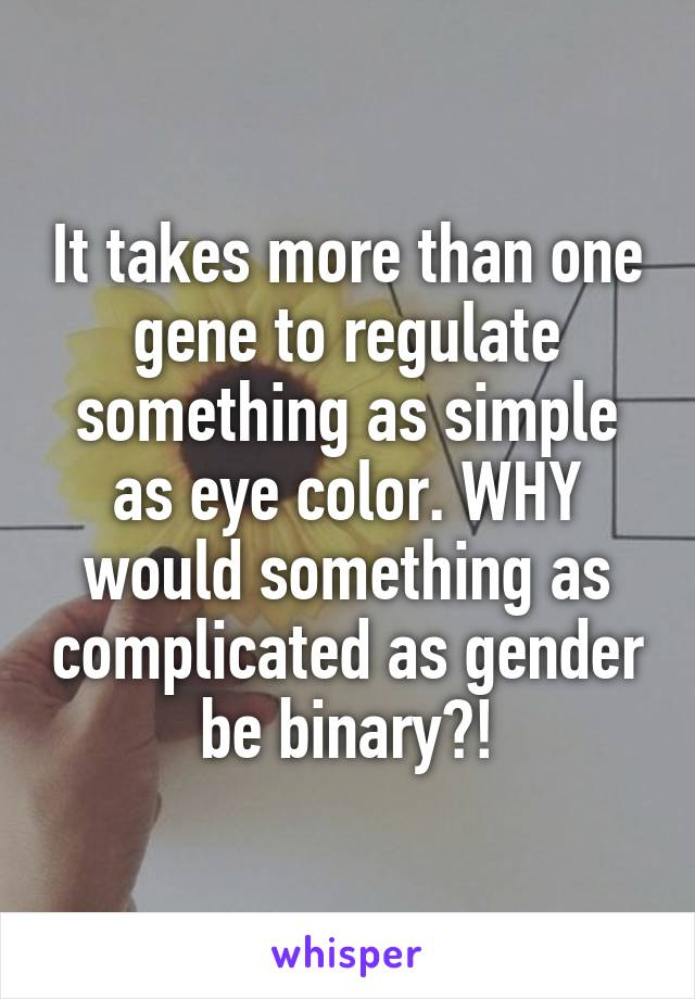It takes more than one gene to regulate something as simple as eye color. WHY would something as complicated as gender be binary?!