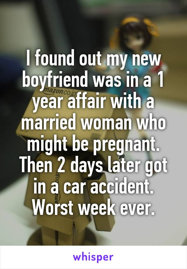 I found out my new boyfriend was in a 1 year affair with a married woman who might be pregnant. Then 2 days later got in a car accident. Worst week ever.