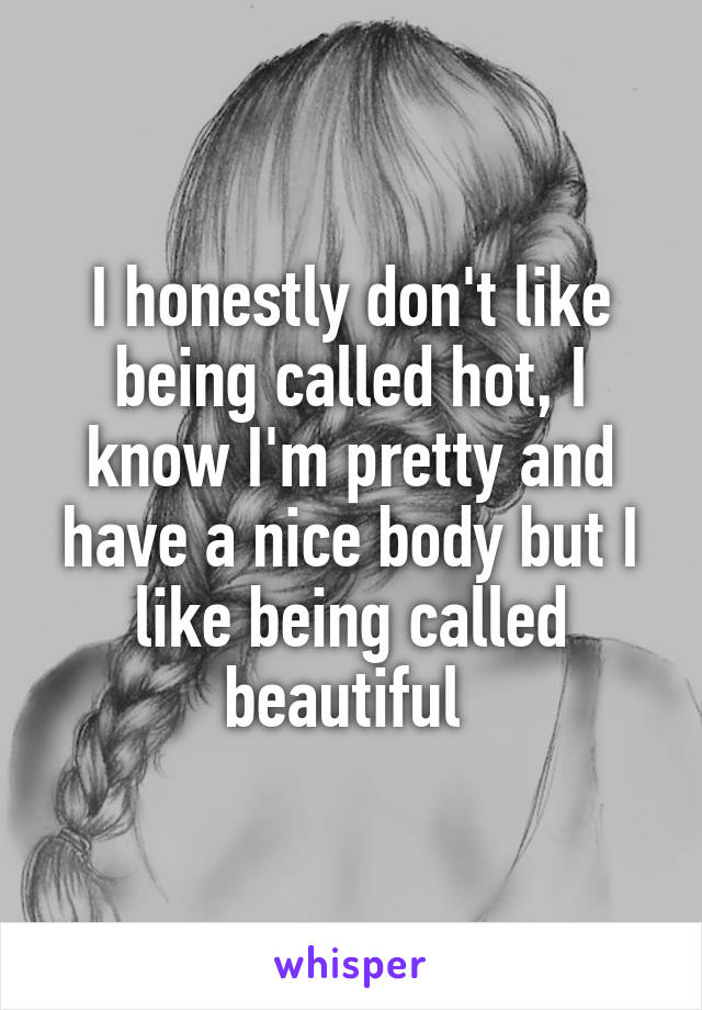 I honestly don't like being called hot, I know I'm pretty and have a nice body but I like being called beautiful