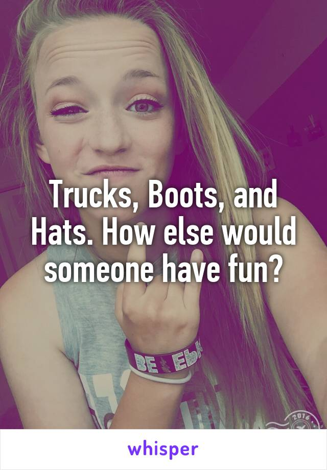 Trucks, Boots, and Hats. How else would someone have fun?