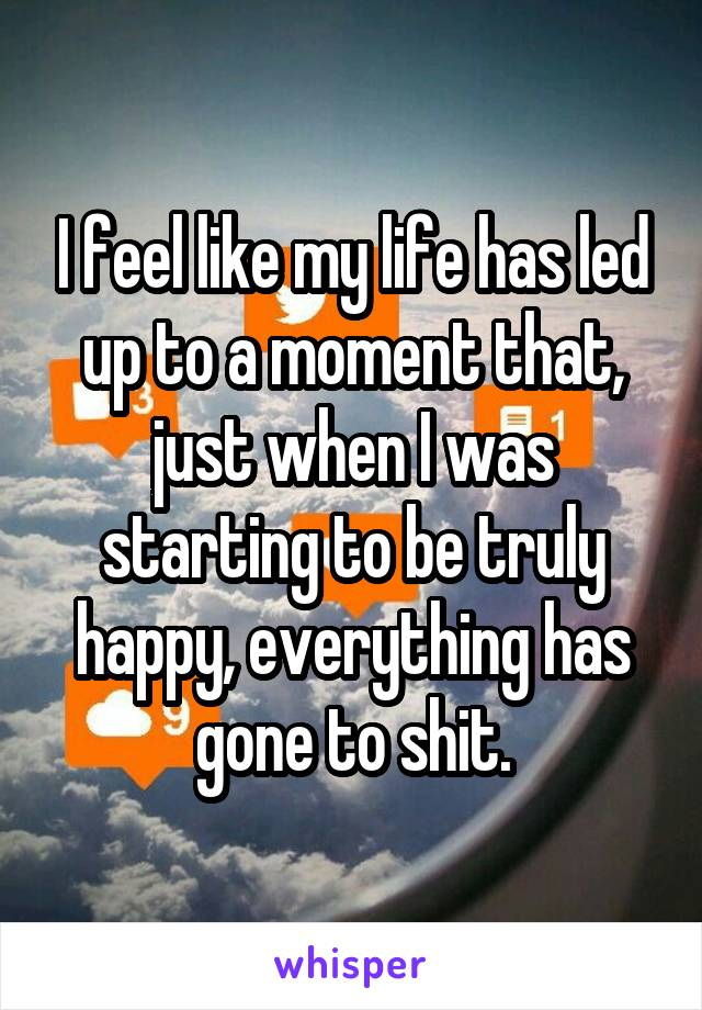 I feel like my life has led up to a moment that, just when I was starting to be truly happy, everything has gone to shit.