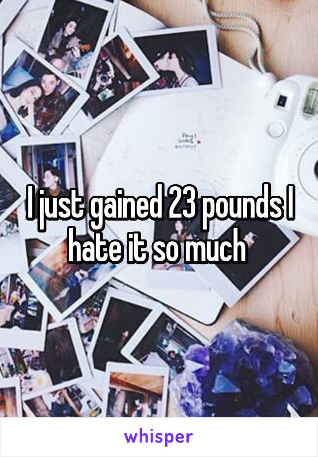 I just gained 23 pounds I hate it so much