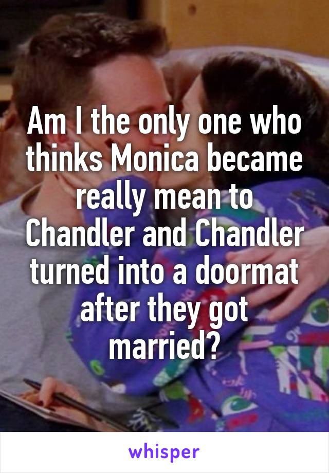 Am I the only one who thinks Monica became really mean to Chandler and Chandler turned into a doormat after they got married?